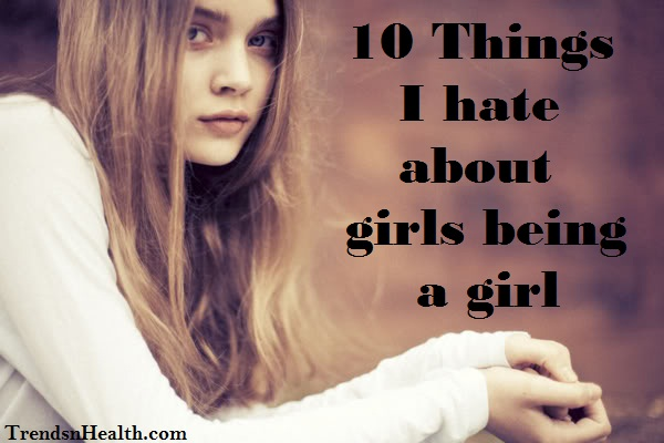 10 Things I Hate About Girls Being A Girl
